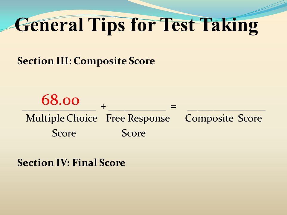 General Tips for Test Taking Section III: Composite Score ______________ + ___________ = _______________ Multiple Choice Free Response Composite Score Score Score Section IV: Final Score 68.00