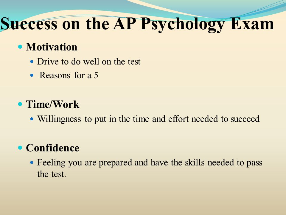 Success on the AP Psychology Exam Motivation Drive to do well on the test Reasons for a 5 Time/Work Willingness to put in the time and effort needed to succeed Confidence Feeling you are prepared and have the skills needed to pass the test.