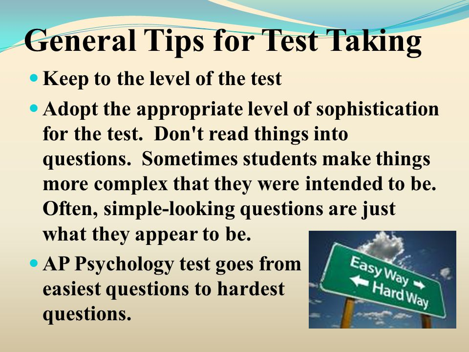 General Tips for Test Taking Keep to the level of the test Adopt the appropriate level of sophistication for the test. Don't read things into question