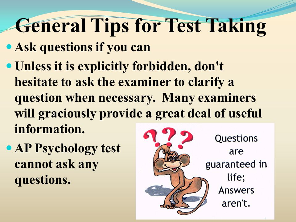 General Tips for Test Taking Ask questions if you can Unless it is explicitly forbidden, don t hesitate to ask the examiner to clarify a question when necessary.