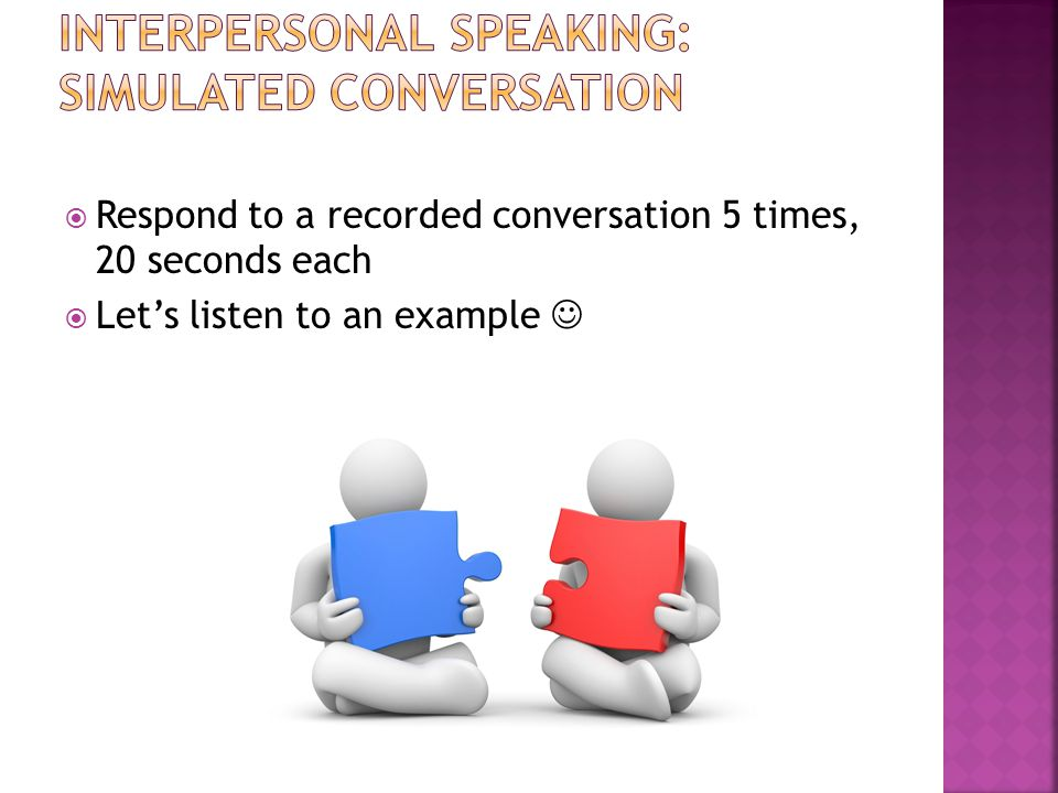  Respond to a recorded conversation 5 times, 20 seconds each  Let's listen to an example