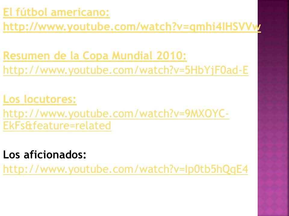 El fútbol americano: http://www.youtube.com/watch?v=qmhi4IHSVVw Resumen de la Copa Mundial 2010: http://www.youtube.com/watch?v=5HbYjF0ad-E Los locuto