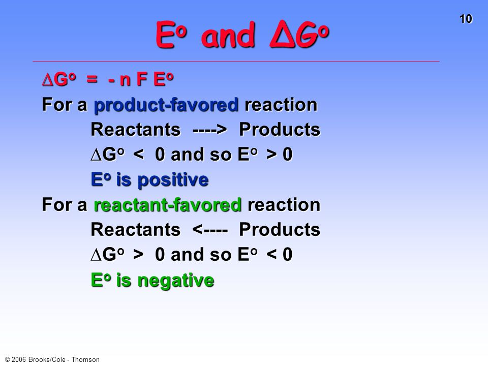 10 © 2006 Brooks/Cole - Thomson E o and ∆G o ∆G o = - n F E o For a product-favored reaction Reactants ----> Products Reactants ----> Products ∆G o 0