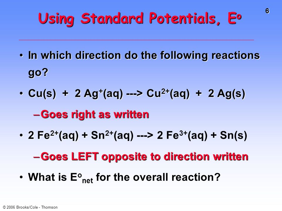 6 © 2006 Brooks/Cole - Thomson Using Standard Potentials, E o In which direction do the following reactions go?In which direction do the following rea