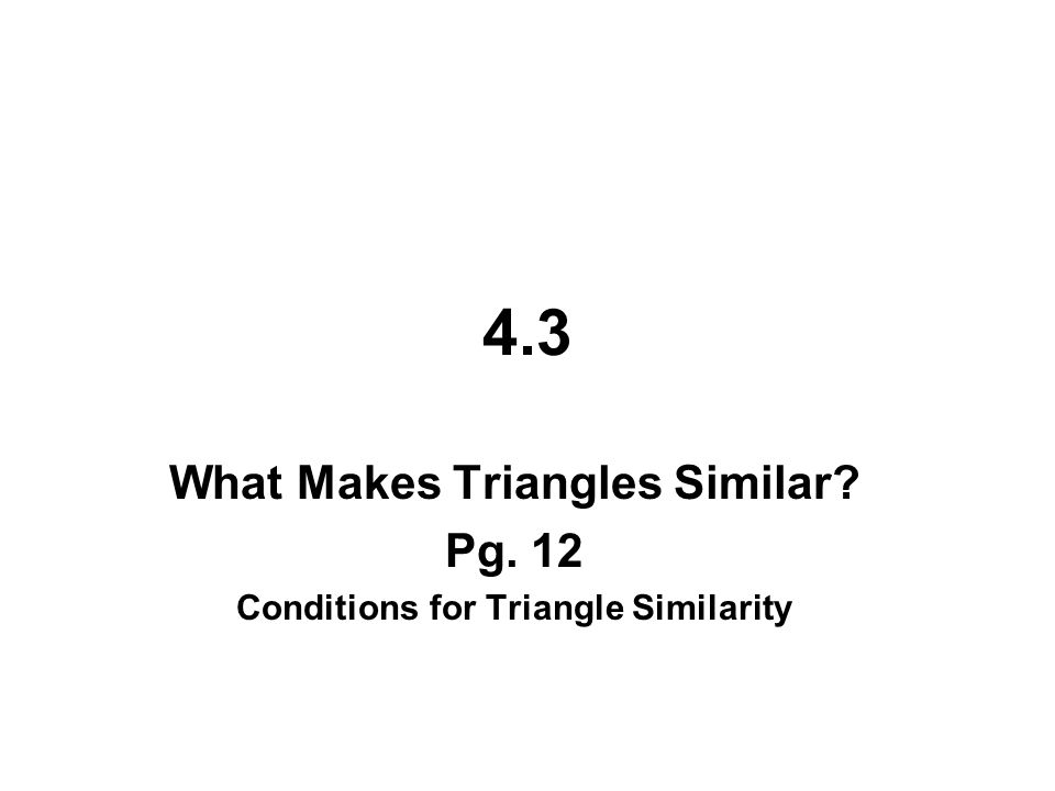 4.3 What Makes Triangles Similar? Pg. 12 Conditions for Triangle Similarity