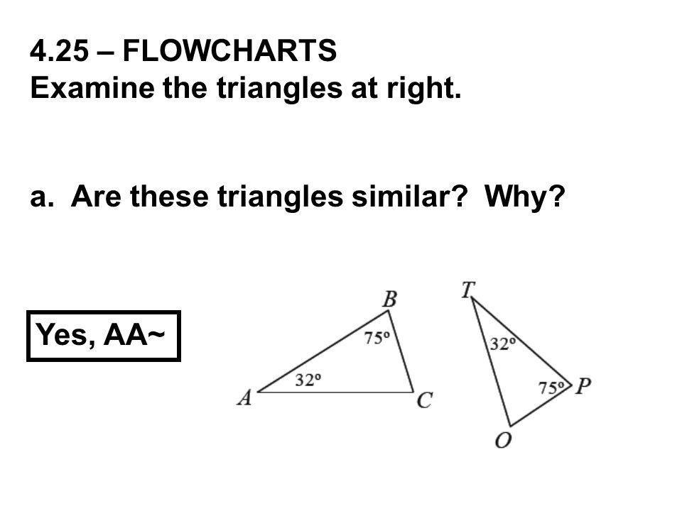 4.25 – FLOWCHARTS Examine the triangles at right. a. Are these triangles similar? Why? Yes, AA~