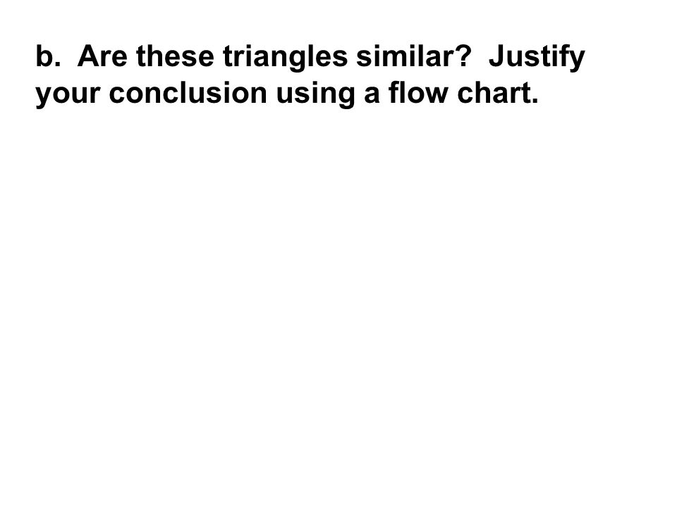 b. Are these triangles similar? Justify your conclusion using a flow chart.