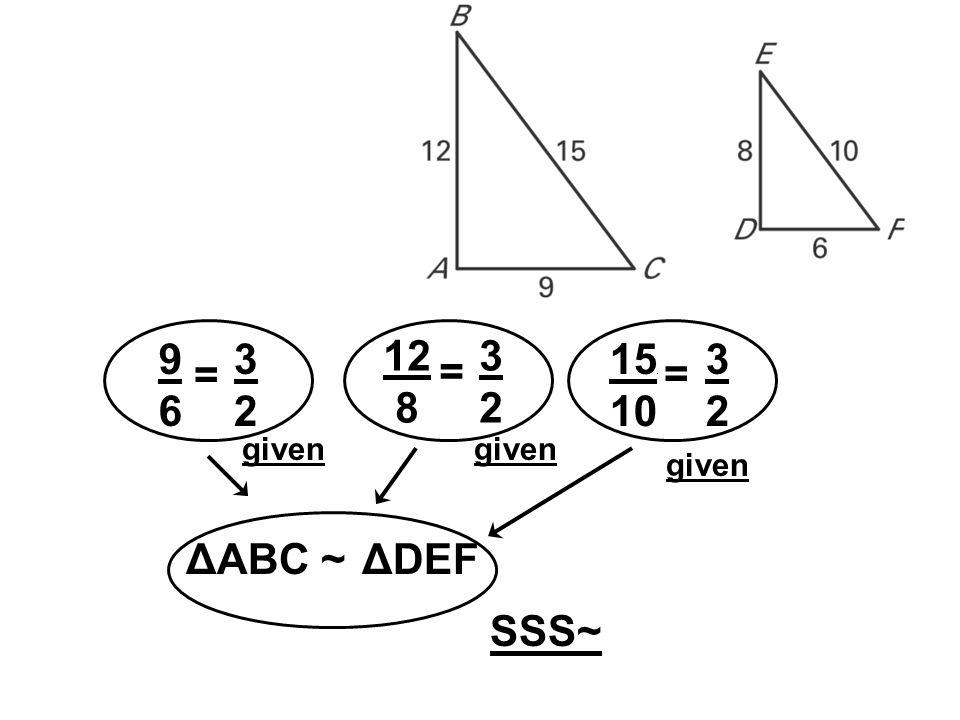 9696 = 3232 15. 10 = 3232 ΔABC ~ SSS~ given ΔDEF 12 8 = 3232