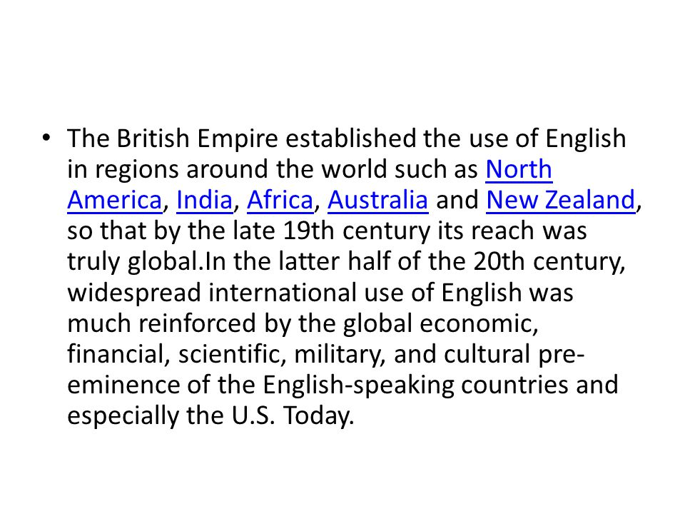 The British Empire established the use of English in regions around the world such as North America, India, Africa, Australia and New Zealand, so that by the late 19th century its reach was truly global.In the latter half of the 20th century, widespread international use of English was much reinforced by the global economic, financial, scientific, military, and cultural pre- eminence of the English-speaking countries and especially the U.S.