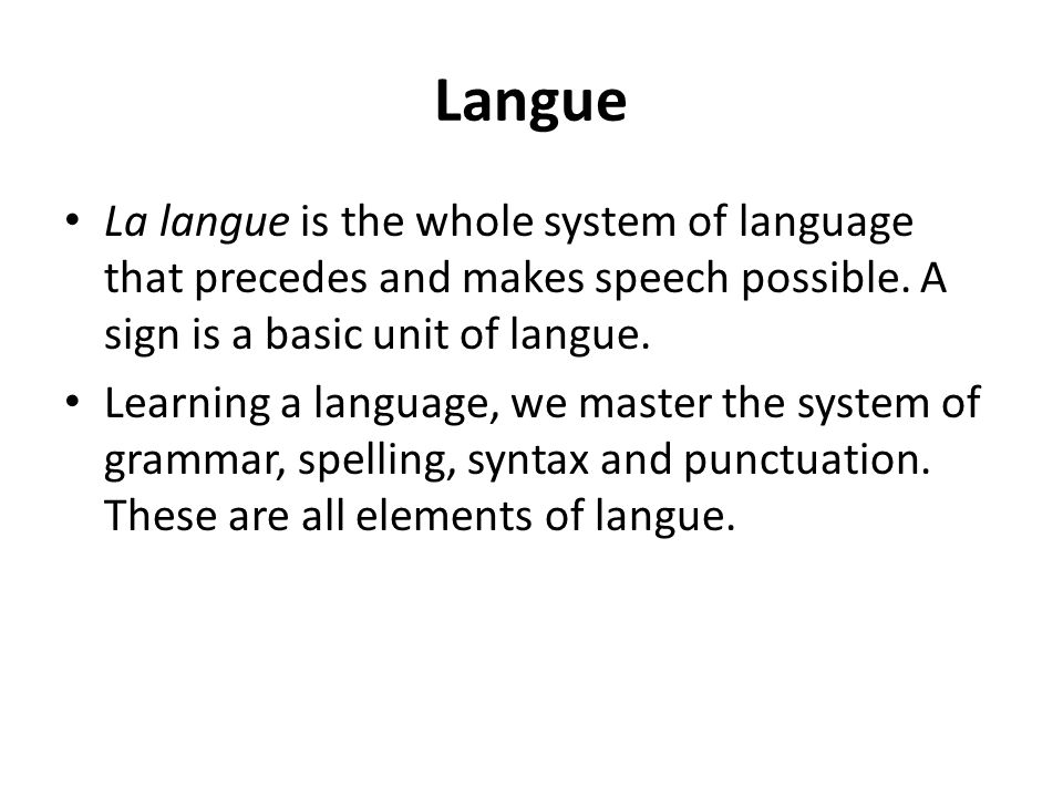 Langue La langue is the whole system of language that precedes and makes speech possible.