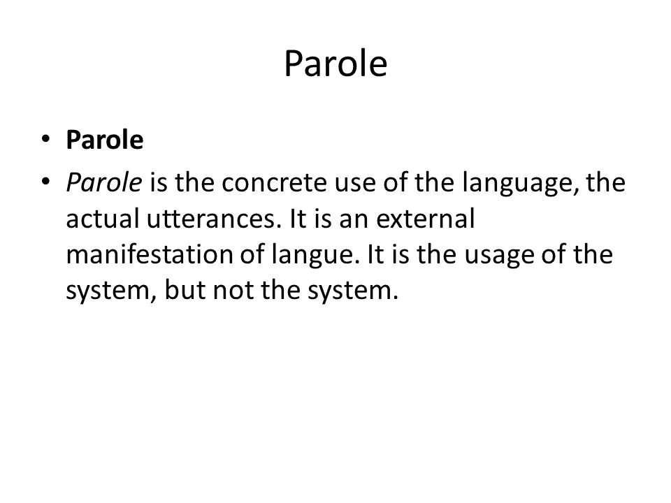 Parole Parole is the concrete use of the language, the actual utterances. It is an external manifestation of langue. It is the usage of the system, bu