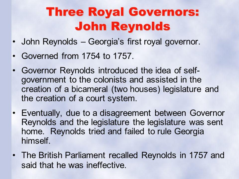 Three Royal Governors: John Reynolds John Reynolds – Georgia's first royal governor. Governed from 1754 to 1757. Governor Reynolds introduced the idea