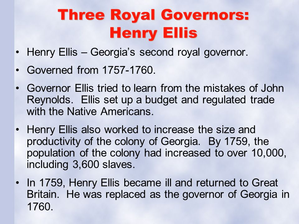 Three Royal Governors: Henry Ellis Henry Ellis – Georgia's second royal governor. Governed from 1757-1760. Governor Ellis tried to learn from the mist