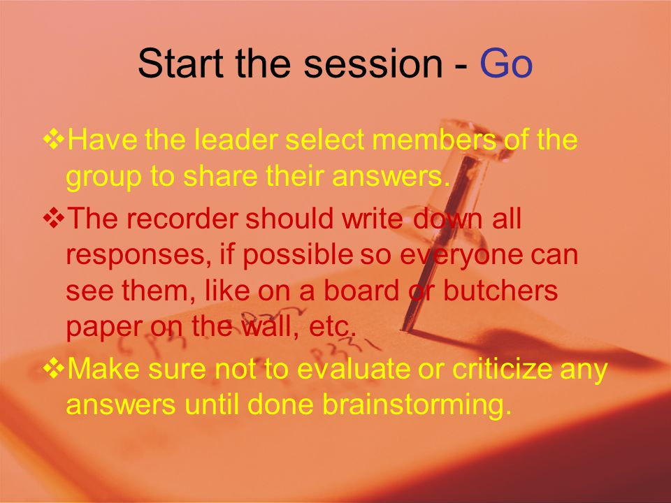 Start the session - Go  Have the leader select members of the group to share their answers.  The recorder should write down all responses, if possib