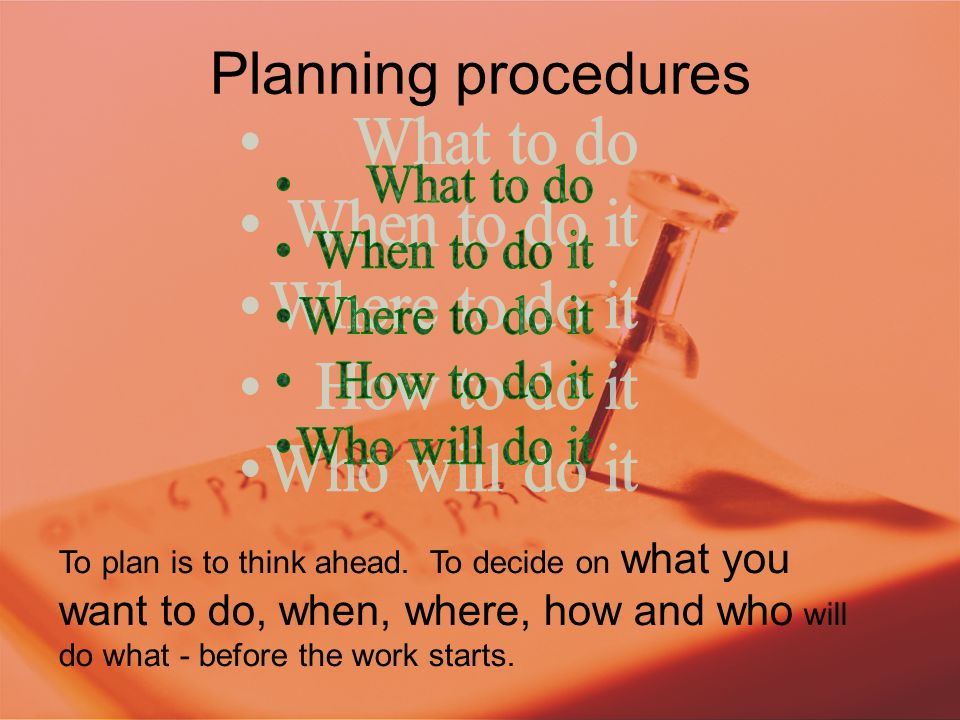 Planning procedures To plan is to think ahead. To decide on what you want to do, when, where, how and who will do what - before the work starts.