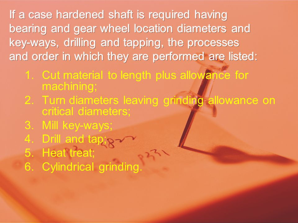 1.Cut material to length plus allowance for machining; 2.Turn diameters leaving grinding allowance on critical diameters; 3.Mill key-ways; 4.Drill and tap; 5.Heat treat; 6.Cylindrical grinding.
