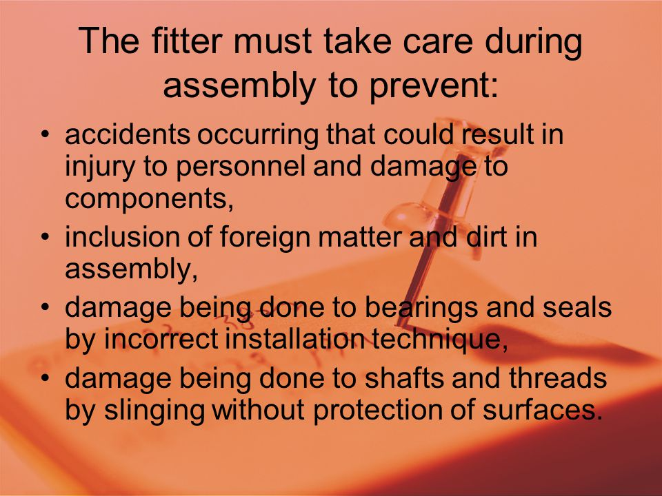 The fitter must take care during assembly to prevent: accidents occurring that could result in injury to personnel and damage to components, inclusion