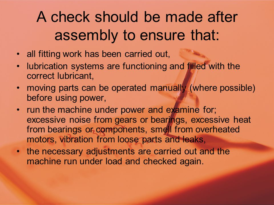A check should be made after assembly to ensure that: all fitting work has been carried out, lubrication systems are functioning and filled with the correct lubricant, moving parts can be operated manually (where possible) before using power, run the machine under power and examine for; excessive noise from gears or bearings, excessive heat from bearings or components, smell from overheated motors, vibration from loose parts and leaks, the necessary adjustments are carried out and the machine run under load and checked again.