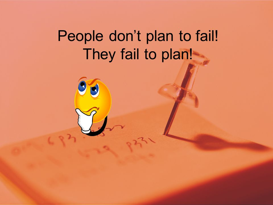 People don't plan to fail! They fail to plan!
