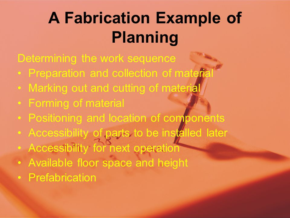 A Fabrication Example of Planning Determining the work sequence Preparation and collection of material Marking out and cutting of material Forming of material Positioning and location of components Accessibility of parts to be installed later Accessibility for next operation Available floor space and height Prefabrication