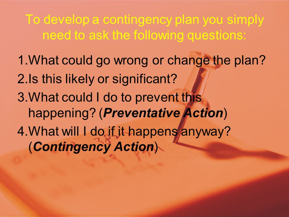 To develop a contingency plan you simply need to ask the following questions: 1.What could go wrong or change the plan? 2.Is this likely or significan