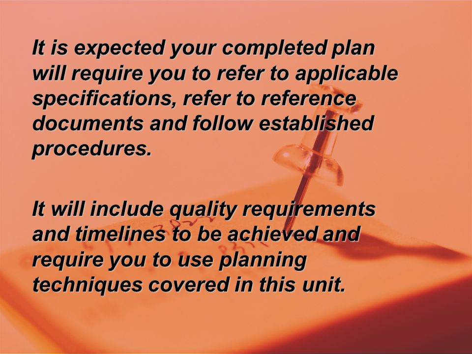 It is expected your completed plan will require you to refer to applicable specifications, refer to reference documents and follow established procedu