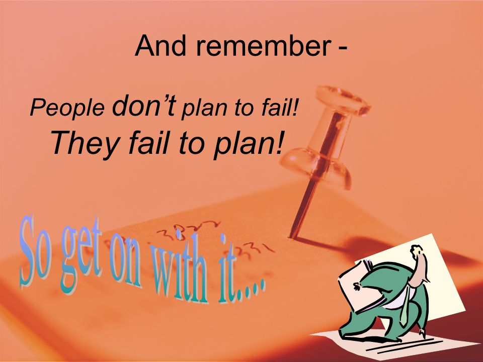 And remember - People don't plan to fail! They fail to plan!