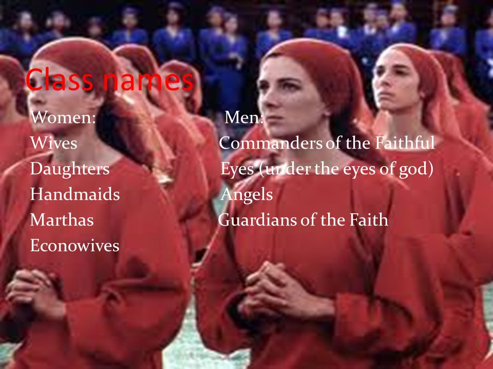 Class names Women: Men: Wives Commanders of the Faithful Daughters Eyes (under the eyes of god) Handmaids Angels Marthas Guardians of the Faith Econow