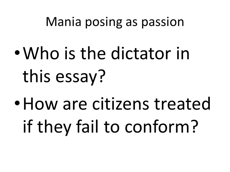 Mania posing as passion Who is the dictator in this essay? How are citizens treated if they fail to conform?