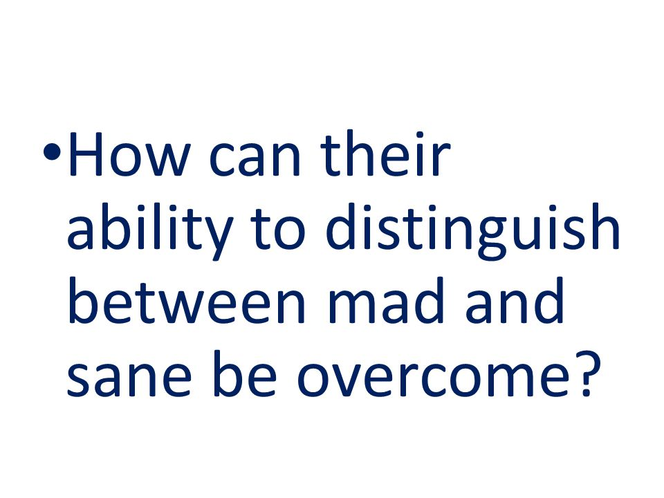 How can their ability to distinguish between mad and sane be overcome?