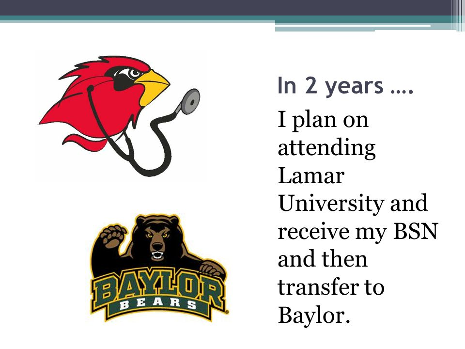 In 2 years …. I plan on attending Lamar University and receive my BSN and then transfer to Baylor.