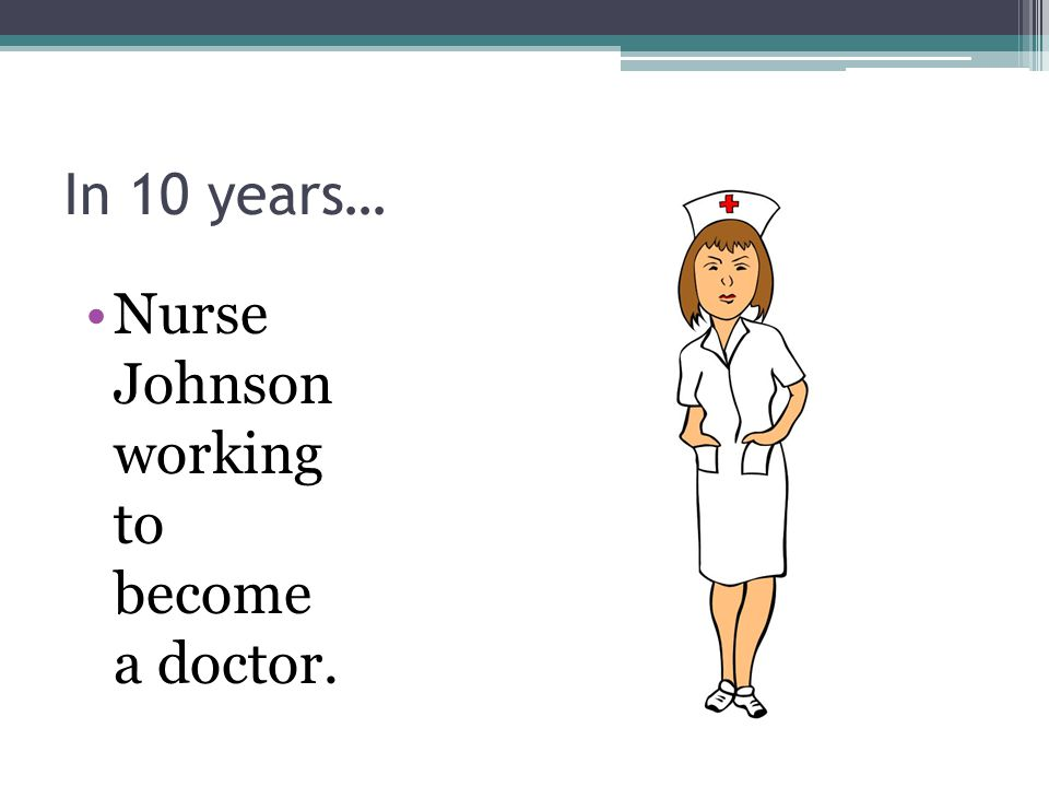 In 10 years… Nurse Johnson working to become a doctor.