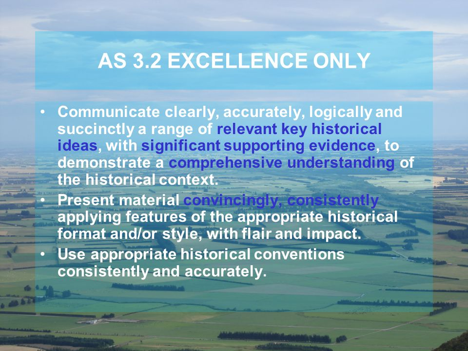 AS 3.2 EXCELLENCE ONLY Communicate clearly, accurately, logically and succinctly a range of relevant key historical ideas, with significant supporting evidence, to demonstrate a comprehensive understanding of the historical context.
