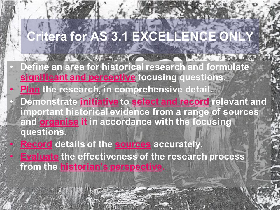 Critera for AS 3.1 EXCELLENCE ONLY Define an area for historical research and formulate significant and perceptive focusing questions. Plan the resear