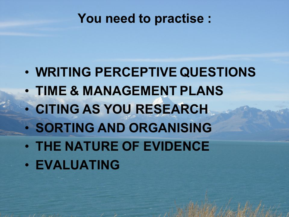 You need to practise : WRITING PERCEPTIVE QUESTIONS TIME & MANAGEMENT PLANS CITING AS YOU RESEARCH SORTING AND ORGANISING THE NATURE OF EVIDENCE EVALU