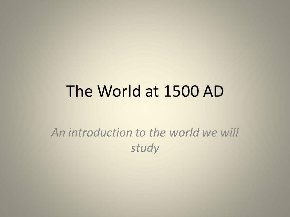 The World at 1500 AD An introduction to the world we will study