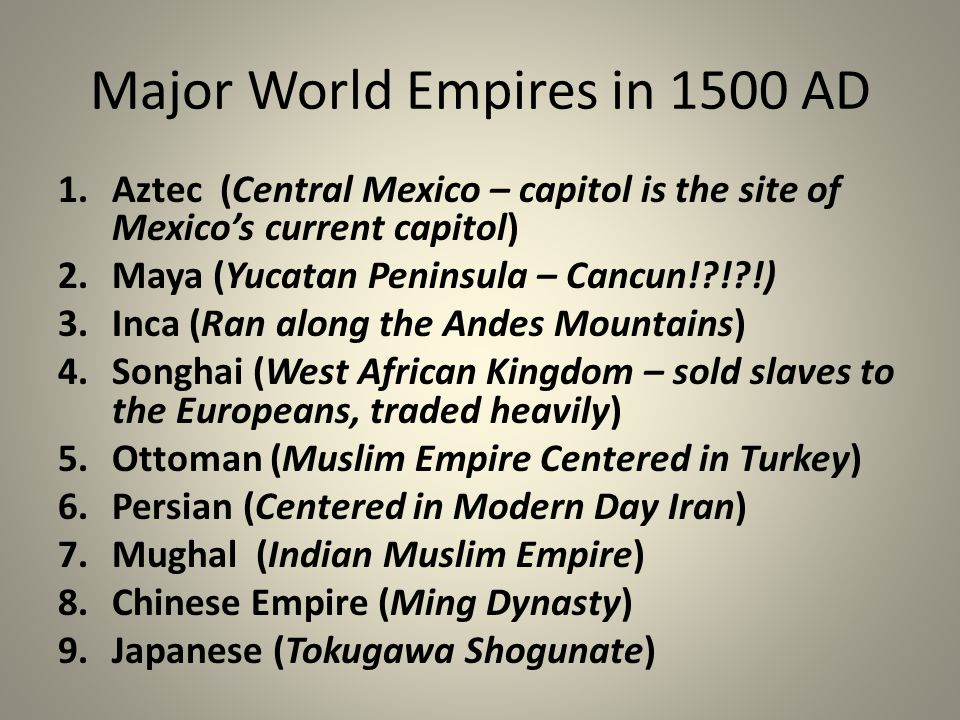 Major World Empires in 1500 AD 1.Aztec (Central Mexico – capitol is the site of Mexico's current capitol) 2.Maya (Yucatan Peninsula – Cancun! ! !) 3.Inca (Ran along the Andes Mountains) 4.Songhai (West African Kingdom – sold slaves to the Europeans, traded heavily) 5.Ottoman (Muslim Empire Centered in Turkey) 6.Persian (Centered in Modern Day Iran) 7.Mughal (Indian Muslim Empire) 8.Chinese Empire (Ming Dynasty) 9.Japanese (Tokugawa Shogunate)
