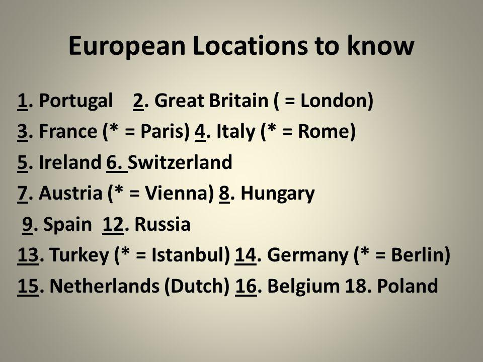 European Locations to know 1. Portugal 2. Great Britain ( = London) 3. France (* = Paris) 4. Italy (* = Rome) 5. Ireland 6. Switzerland 7. Austria (*