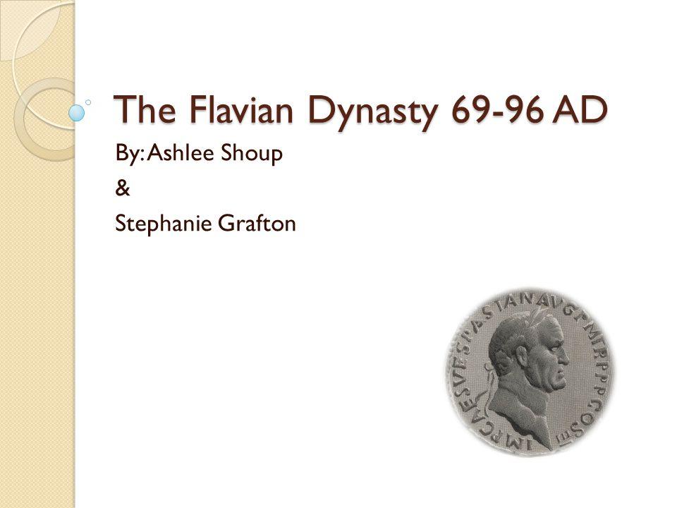 The Flavian Dynasty 69-96 AD By: Ashlee Shoup & Stephanie Grafton