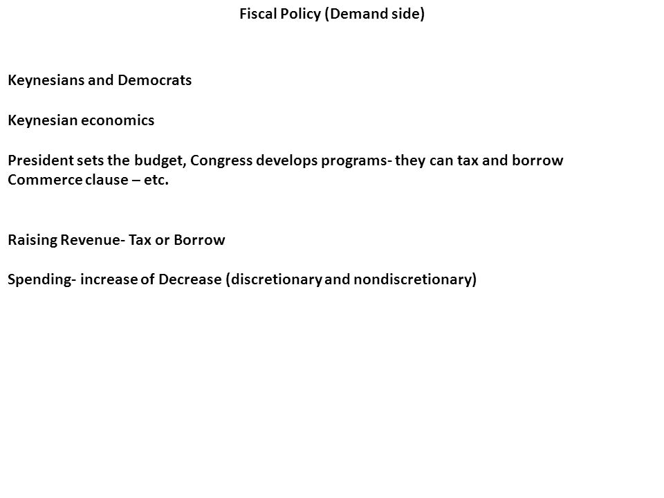 Fiscal Policy (Demand side) Keynesians and Democrats Keynesian economics President sets the budget, Congress develops programs- they can tax and borrow Commerce clause – etc.