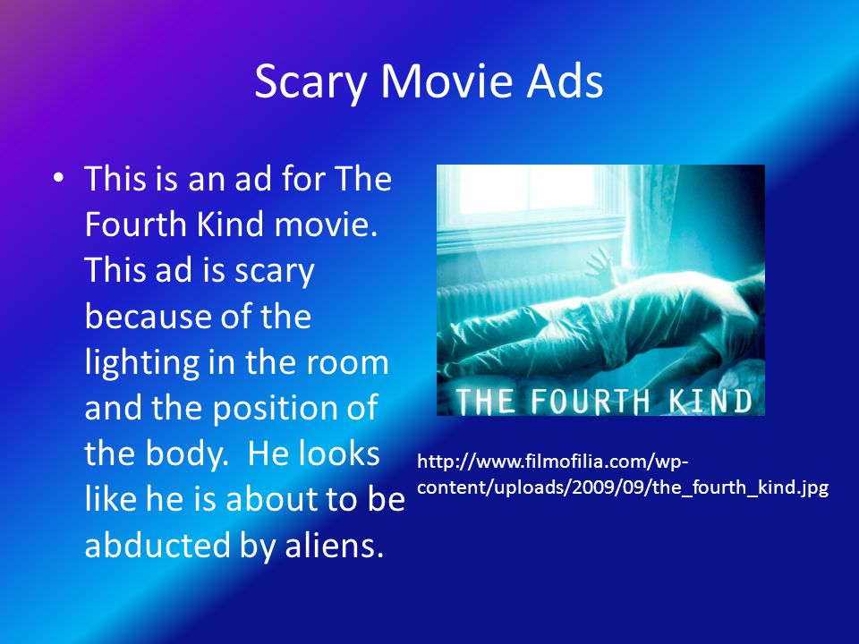 Scary Movie Ads This is an ad for The Fourth Kind movie. This ad is scary because of the lighting in the room and the position of the body. He looks l