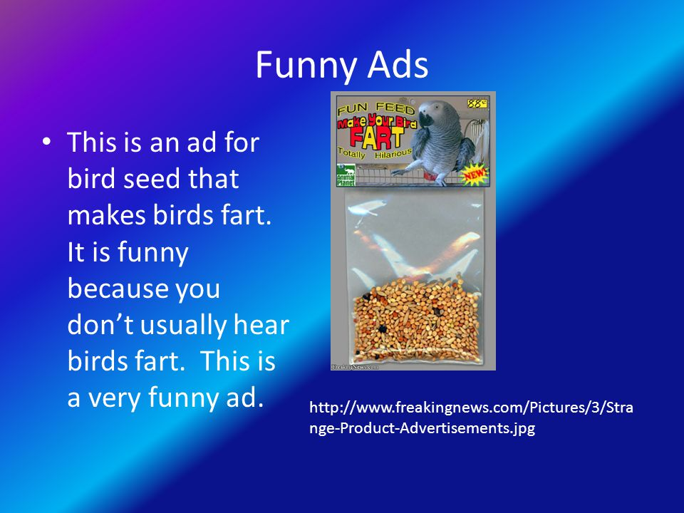 Funny Ads This is an ad for bird seed that makes birds fart. It is funny because you don't usually hear birds fart. This is a very funny ad. http://ww