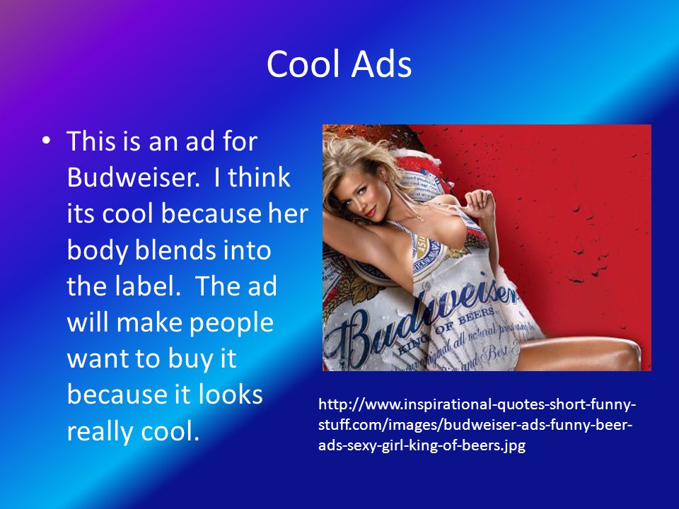 Cool Ads This is an ad for Budweiser. I think its cool because her body blends into the label.