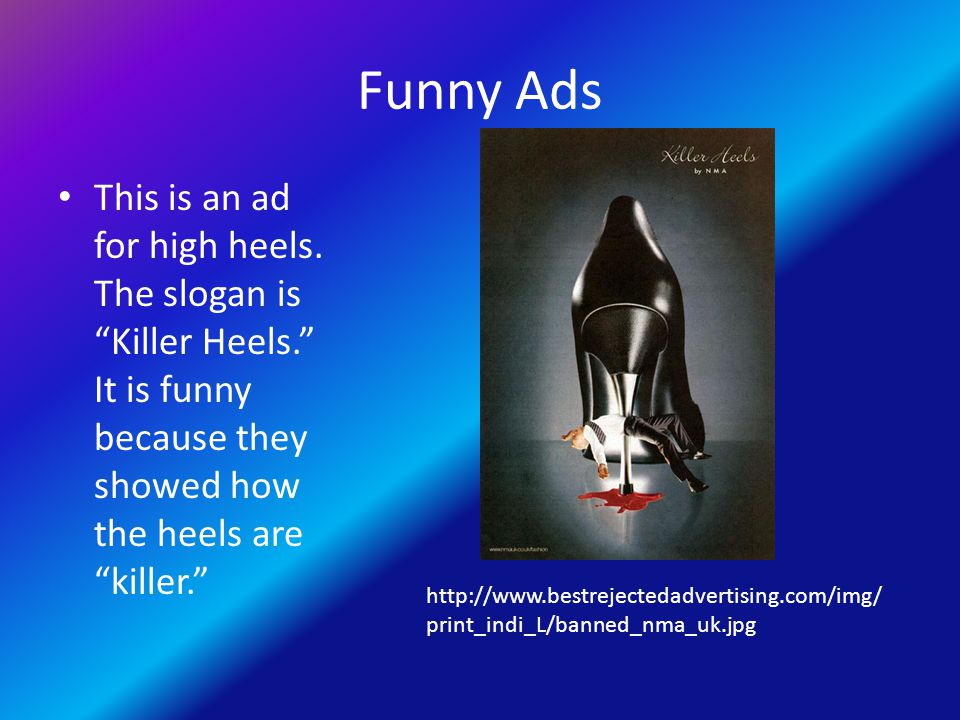 "Funny Ads This is an ad for high heels. The slogan is ""Killer Heels."" It is funny because they showed how the heels are ""killer."" http://www.bestrejec"