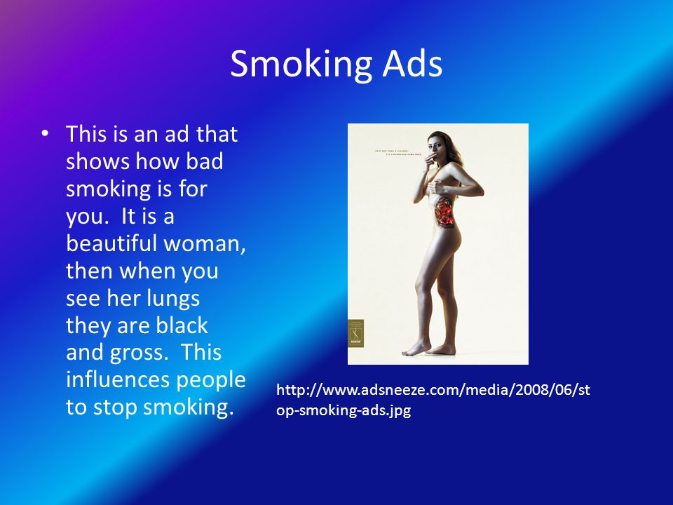 Smoking Ads This is an ad that shows how bad smoking is for you. It is a beautiful woman, then when you see her lungs they are black and gross. This i