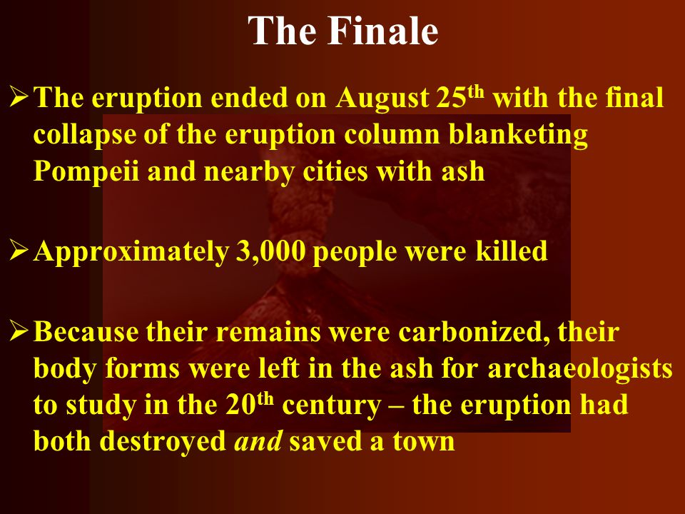 The Finale  The eruption ended on August 25 th with the final collapse of the eruption column blanketing Pompeii and nearby cities with ash  Approxi