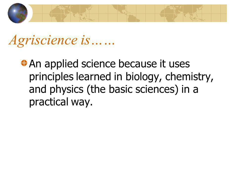 What is Agriscience? The application of scientific principles and new technologies to agriculture.