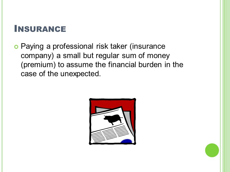 I NSURANCE Paying a professional risk taker (insurance company) a small but regular sum of money (premium) to assume the financial burden in the case of the unexpected.