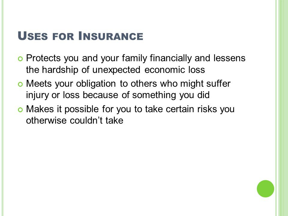 U SES FOR I NSURANCE Protects you and your family financially and lessens the hardship of unexpected economic loss Meets your obligation to others who