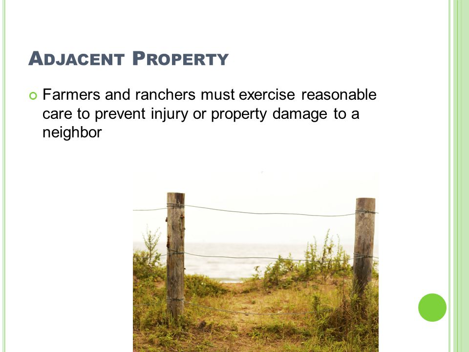 A DJACENT P ROPERTY Farmers and ranchers must exercise reasonable care to prevent injury or property damage to a neighbor